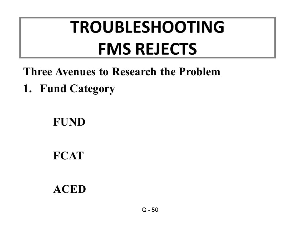 Three Avenues to Research the Problem 1.Fund Category FUND FCAT ACED TROUBLESHOOTING FMS REJECTS Q - 50