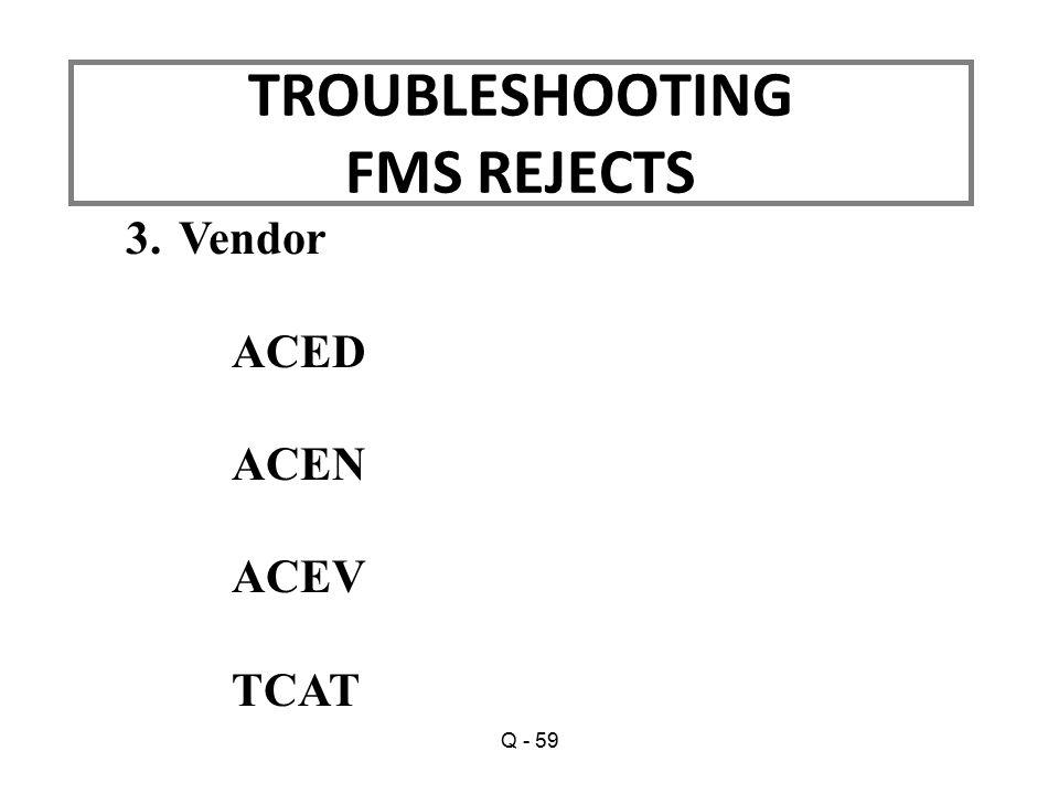 3.Vendor ACED ACEN ACEV TCAT TROUBLESHOOTING FMS REJECTS Q - 59