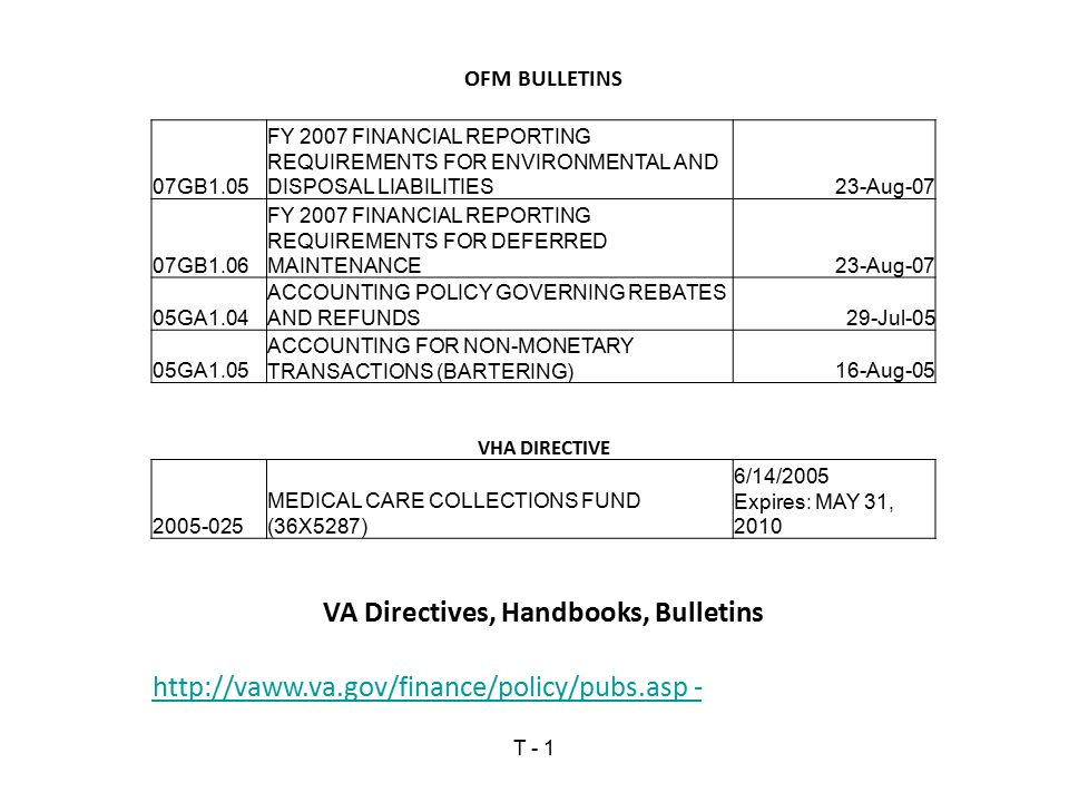 OFM BULLETINS 07GB1.05 FY 2007 FINANCIAL REPORTING REQUIREMENTS FOR ENVIRONMENTAL AND DISPOSAL LIABILITIES23-Aug-07 07GB1.06 FY 2007 FINANCIAL REPORTING REQUIREMENTS FOR DEFERRED MAINTENANCE23-Aug-07 05GA1.04 ACCOUNTING POLICY GOVERNING REBATES AND REFUNDS29-Jul-05 05GA1.05 ACCOUNTING FOR NON-MONETARY TRANSACTIONS (BARTERING)16-Aug-05 VHA DIRECTIVE 2005-025 MEDICAL CARE COLLECTIONS FUND (36X5287) 6/14/2005 Expires: MAY 31, 2010 VA Directives, Handbooks, Bulletins http://vaww.va.gov/finance/policy/pubs.asp - T - 1