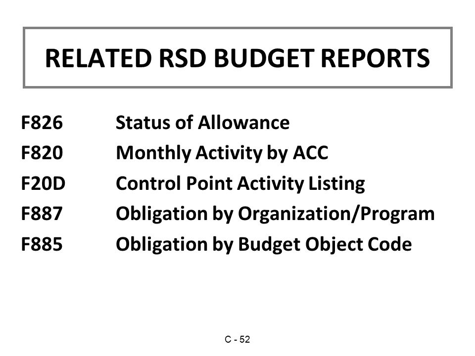 F826 Status of Allowance F820 Monthly Activity by ACC F20D Control Point Activity Listing F887 Obligation by Organization/Program F885 Obligation by Budget Object Code RELATED RSD BUDGET REPORTS C - 52