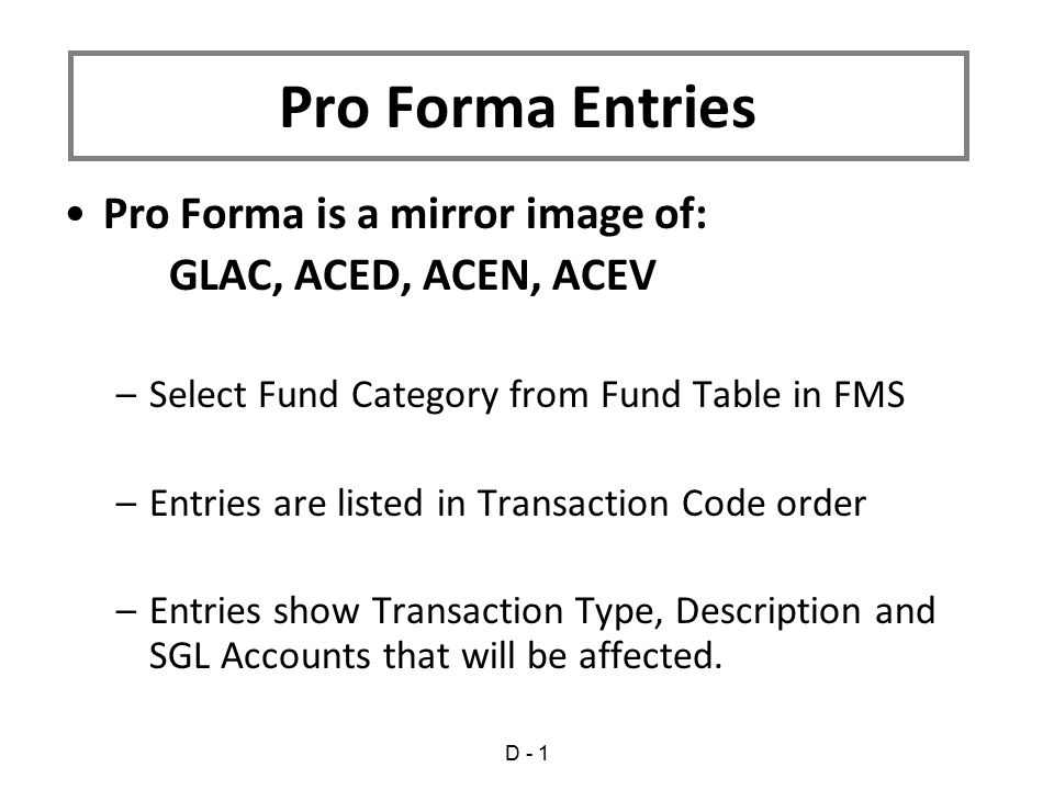 Pro Forma is a mirror image of: GLAC, ACED, ACEN, ACEV –Select Fund Category from Fund Table in FMS –Entries are listed in Transaction Code order –Entries show Transaction Type, Description and SGL Accounts that will be affected.