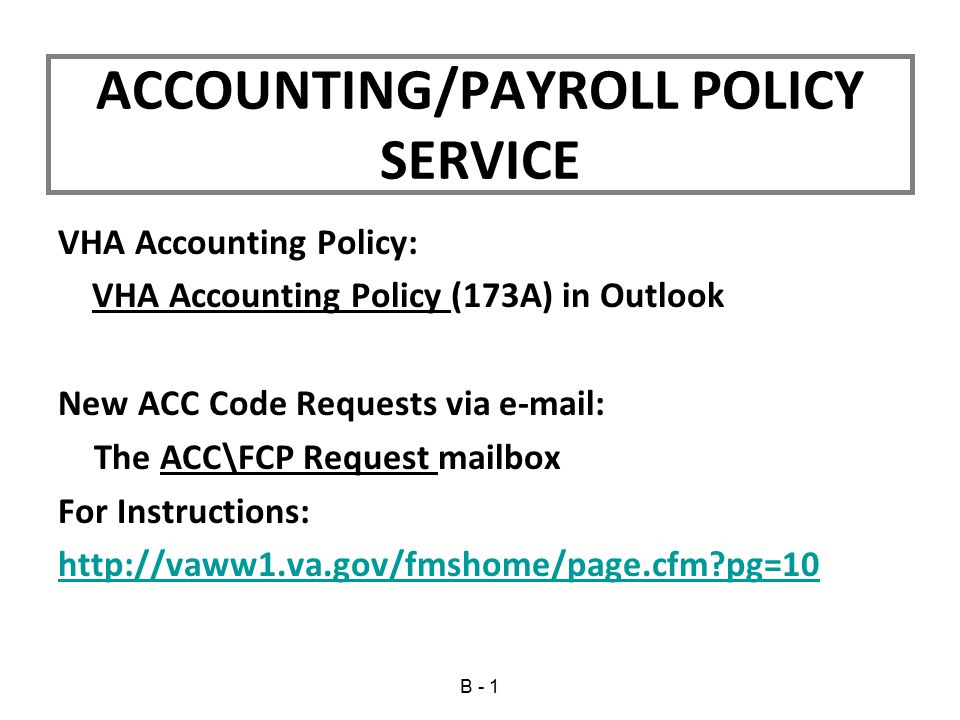 VHA Accounting Policy: VHA Accounting Policy (173A) in Outlook New ACC Code Requests via e-mail: The ACC\FCP Request mailbox For Instructions: http://vaww1.va.gov/fmshome/page.cfm?pg=10 ACCOUNTING/PAYROLL POLICY SERVICE B - 1