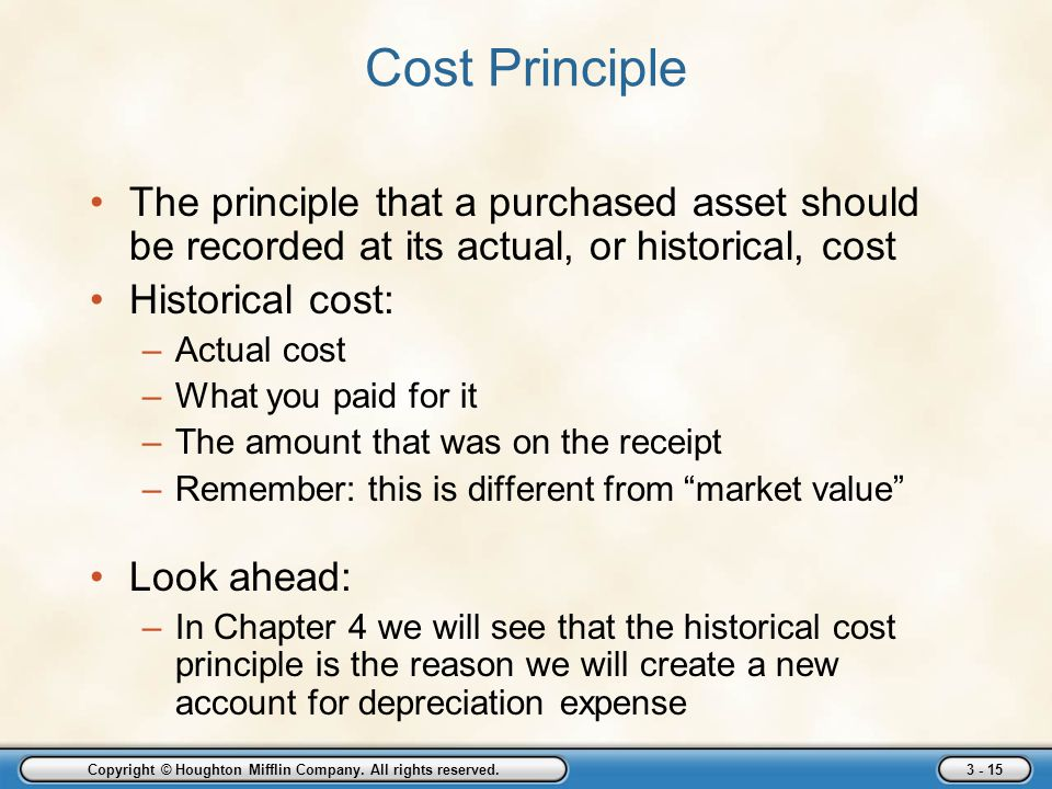 Copyright © Houghton Mifflin Company. All rights reserved. 3 - 15 Cost Principle The principle that a purchased asset should be recorded at its actual