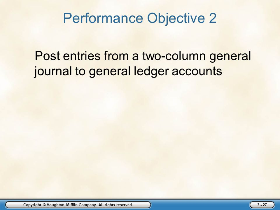 Copyright © Houghton Mifflin Company. All rights reserved. 3 - 27 Performance Objective 2 Post entries from a two-column general journal to general le