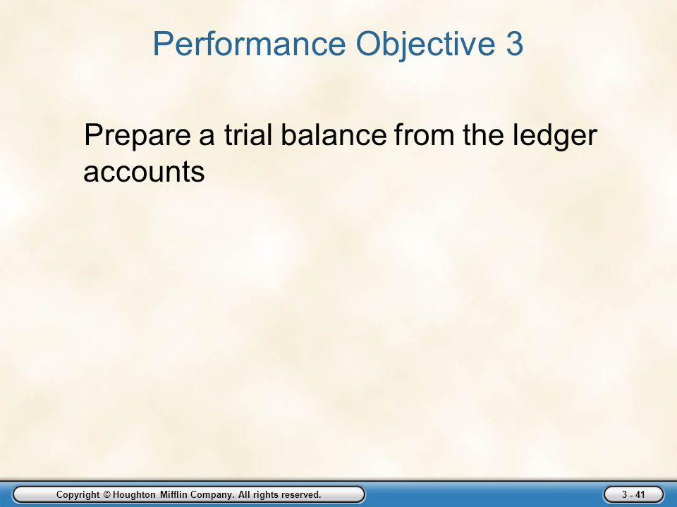 Copyright © Houghton Mifflin Company. All rights reserved. 3 - 41 Performance Objective 3 Prepare a trial balance from the ledger accounts