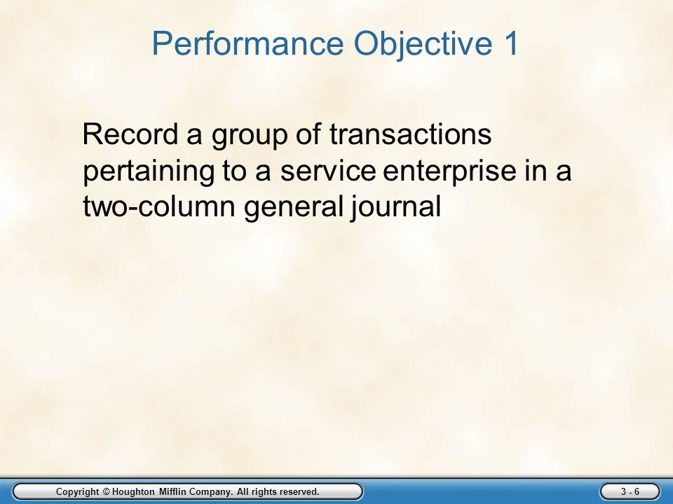 Copyright © Houghton Mifflin Company. All rights reserved. 3 - 6 Performance Objective 1 Record a group of transactions pertaining to a service enterp