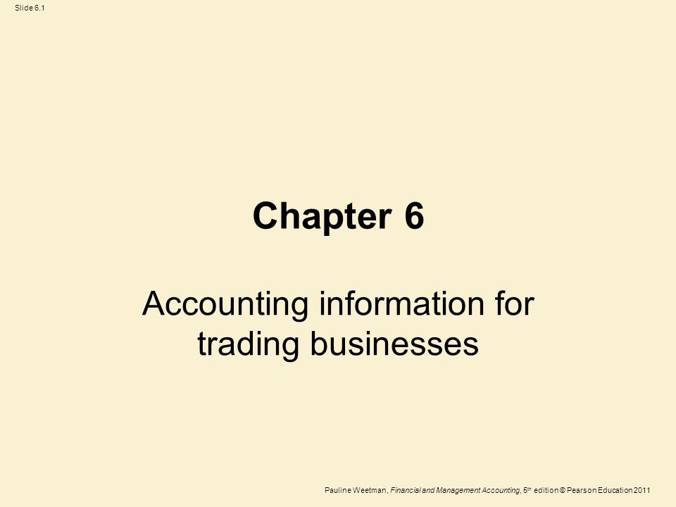 Slide 6.1 Pauline Weetman, Financial and Management Accounting, 5 th edition © Pearson Education 2011 Chapter 6 Accounting information for trading businesses