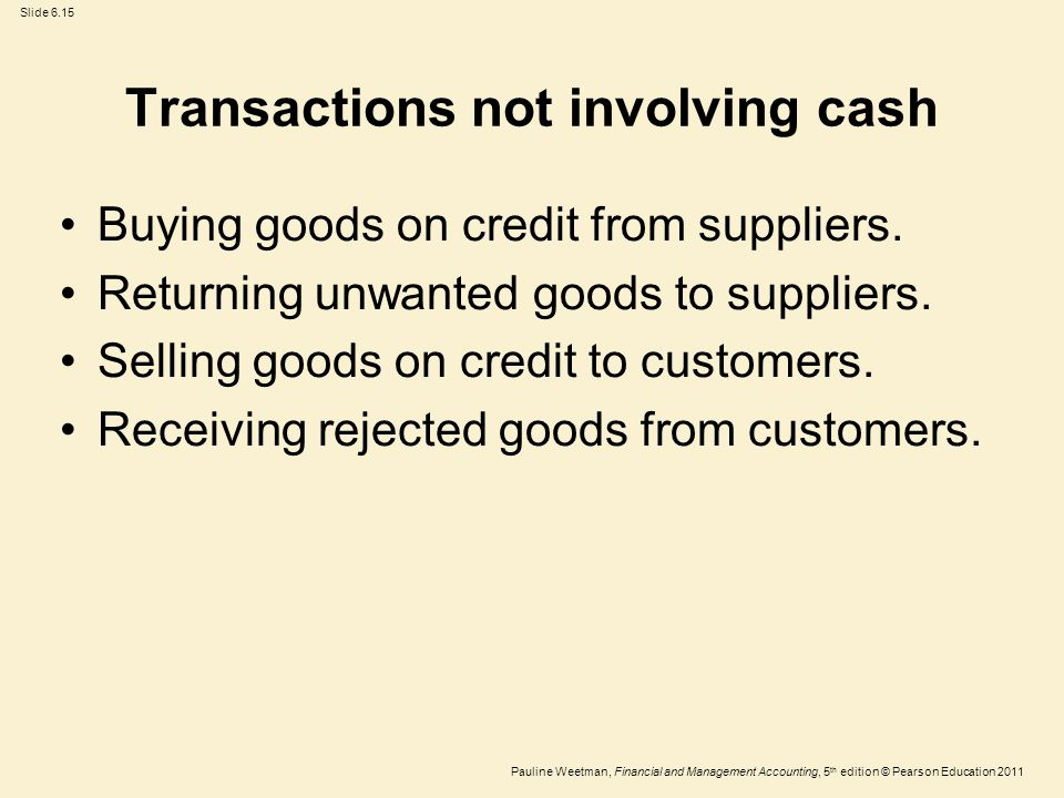 Slide 6.15 Pauline Weetman, Financial and Management Accounting, 5 th edition © Pearson Education 2011 Transactions not involving cash Buying goods on credit from suppliers.