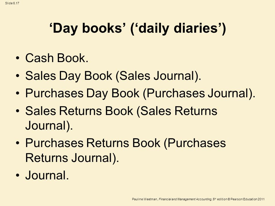 Slide 6.17 Pauline Weetman, Financial and Management Accounting, 5 th edition © Pearson Education 2011 'Day books' ('daily diaries') Cash Book.