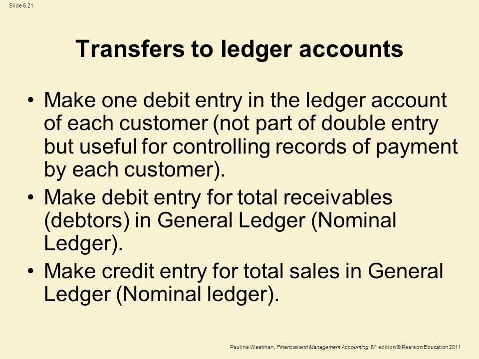 Slide 6.21 Pauline Weetman, Financial and Management Accounting, 5 th edition © Pearson Education 2011 Transfers to ledger accounts Make one debit entry in the ledger account of each customer (not part of double entry but useful for controlling records of payment by each customer).