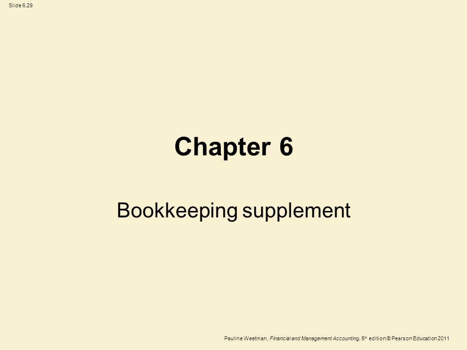 Slide 6.29 Pauline Weetman, Financial and Management Accounting, 5 th edition © Pearson Education 2011 Chapter 6 Bookkeeping supplement