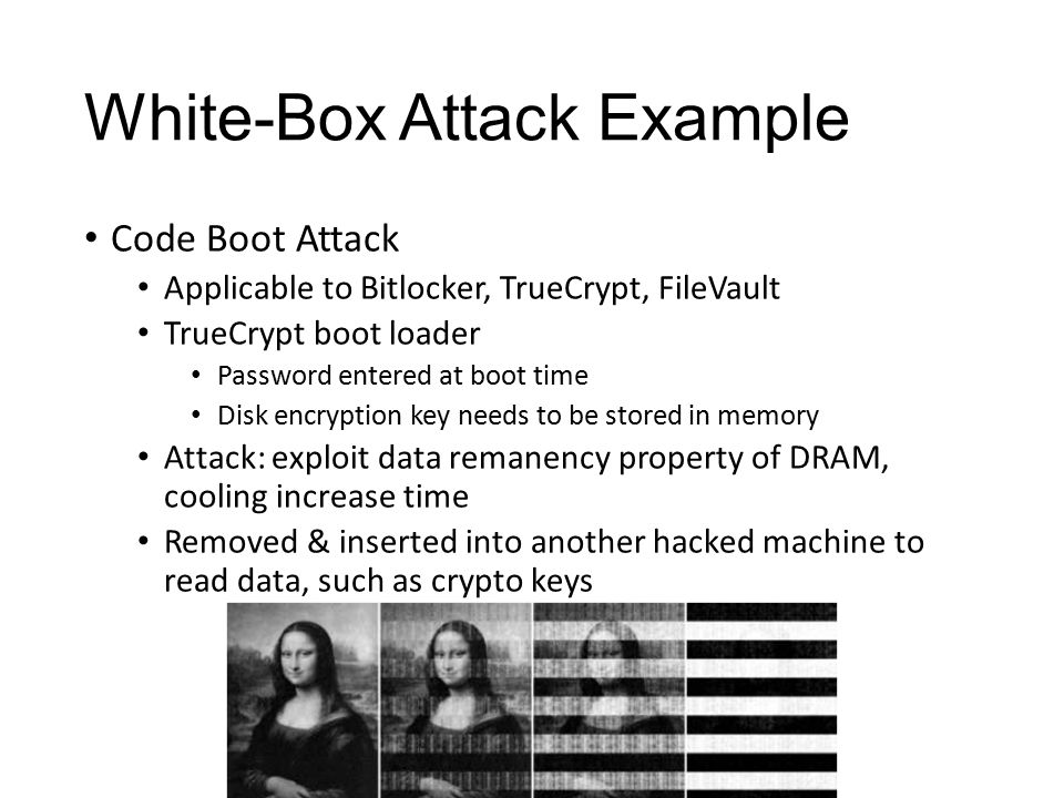 White-Box Attack Example Code Boot Attack Applicable to Bitlocker, TrueCrypt, FileVault TrueCrypt boot loader Password entered at boot time Disk encry