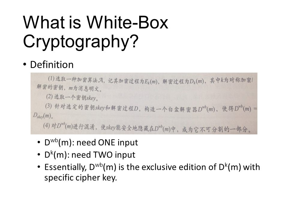 What is White-Box Cryptography? Definition D wb (m): need ONE input D k (m): need TWO input Essentially, D wb (m) is the exclusive edition of D k (m)