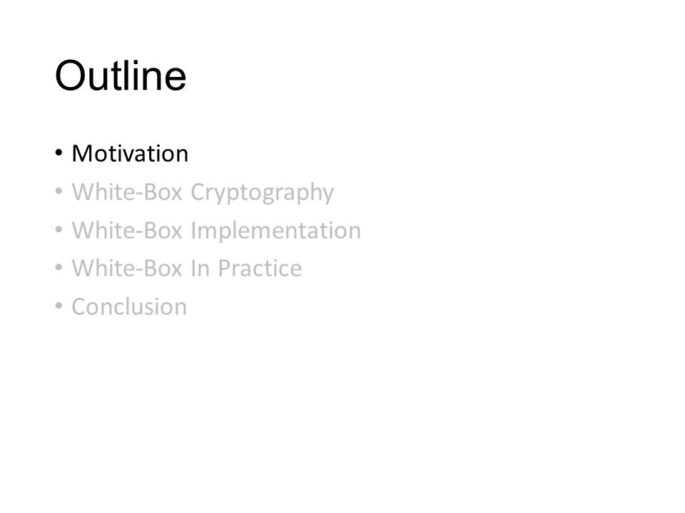 Outline Motivation White-Box Cryptography White-Box Implementation White-Box In Practice Conclusion