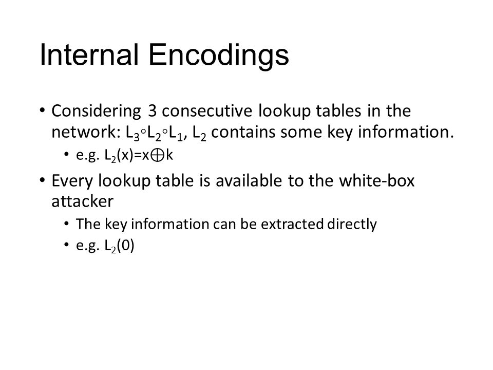Internal Encodings Considering 3 consecutive lookup tables in the network: L 3 ◦L 2 ◦L 1, L 2 contains some key information. e.g. L 2 (x)=x ⊕ k Every