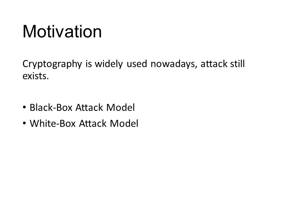 Motivation Cryptography is widely used nowadays, attack still exists. Black-Box Attack Model White-Box Attack Model