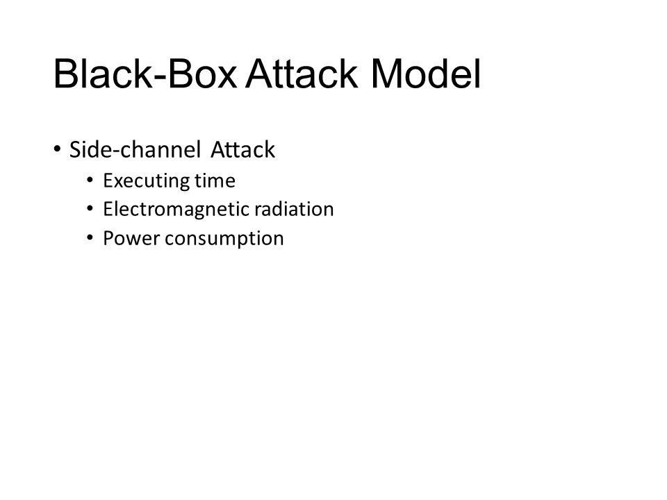 White-Box Attack Model Attacker has full control over software execution Full access to the implementation of cryptography algorithm Full access to the platform: CPU calls, memory, registers, etc.