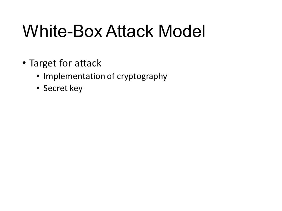 White-Box Attack Example Key Whitening Attack Zero lookup tables(such as S-box) using hex editor Getting output of penultimate operation Original AES key easily be derived