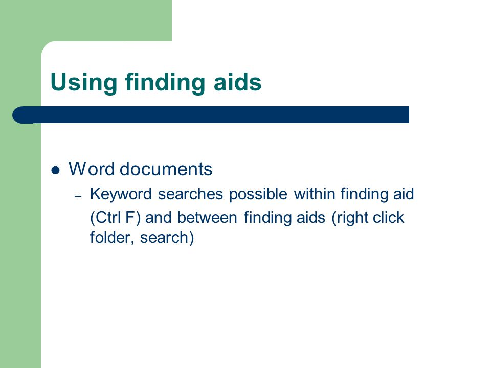 Using finding aids Word documents – Keyword searches possible within finding aid (Ctrl F) and between finding aids (right click folder, search)