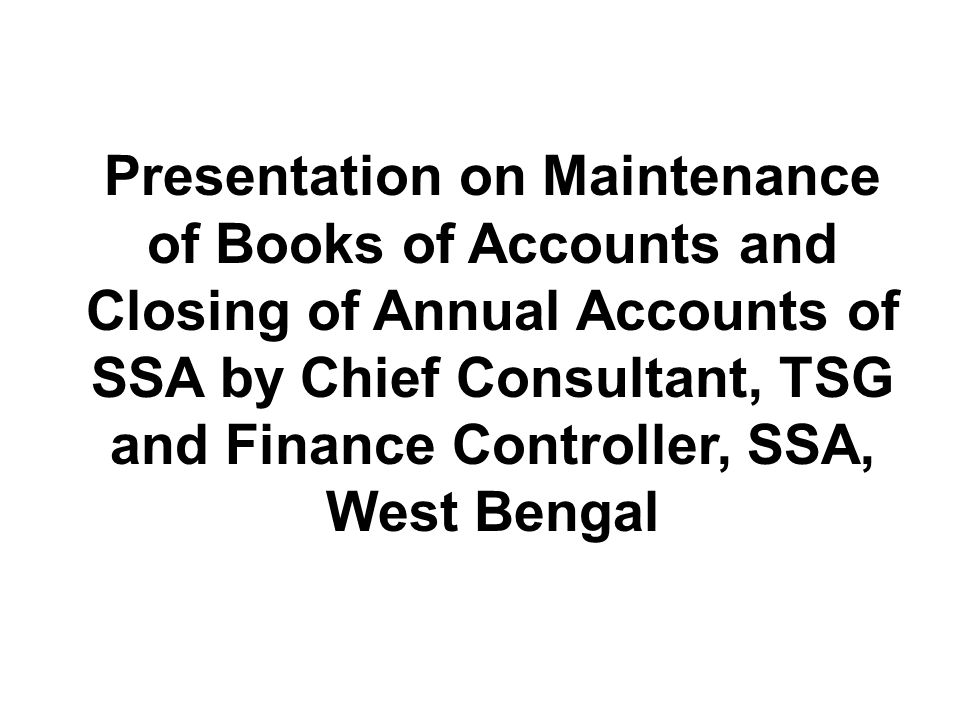Presentation on Maintenance of Books of Accounts and Closing of Annual Accounts of SSA by Chief Consultant, TSG and Finance Controller, SSA, West Beng