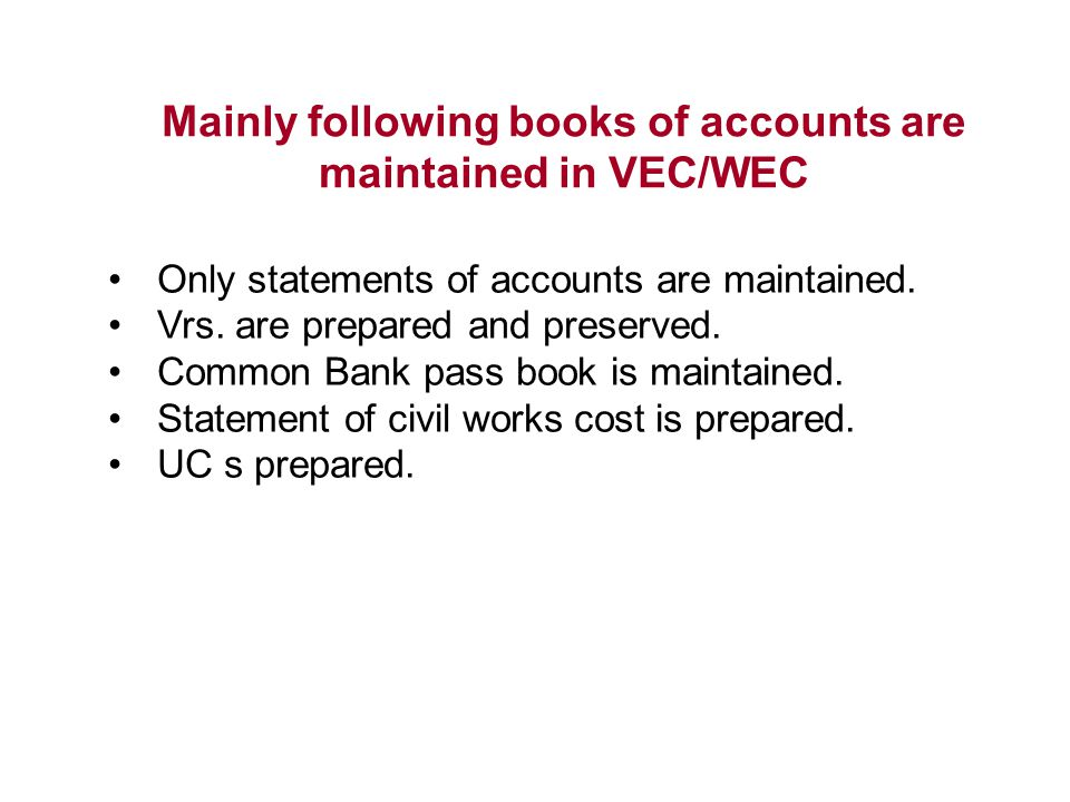Mainly following books of accounts are maintained in VEC/WEC Only statements of accounts are maintained. Vrs. are prepared and preserved. Common Bank