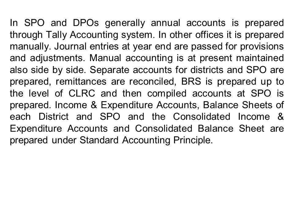 In SPO and DPOs generally annual accounts is prepared through Tally Accounting system. In other offices it is prepared manually. Journal entries at ye
