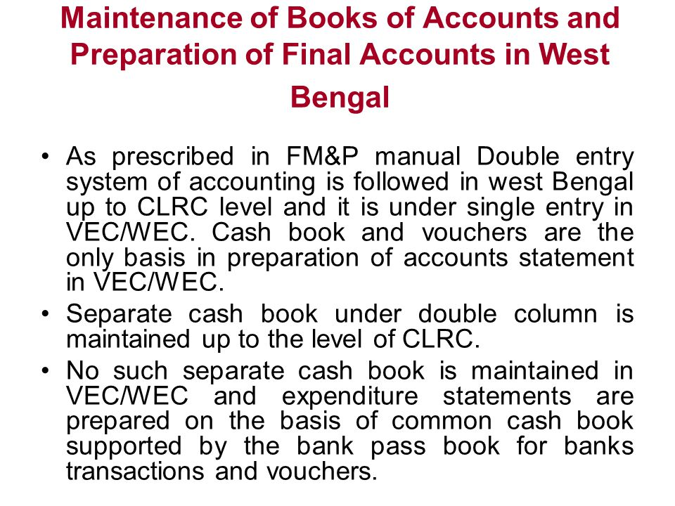 Maintenance of Books of Accounts and Preparation of Final Accounts in West Bengal As prescribed in FM&P manual Double entry system of accounting is fo