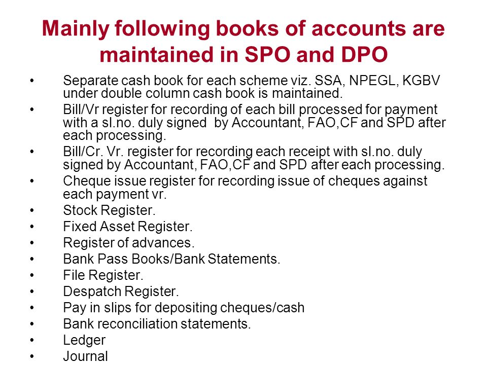 Mainly following books of accounts are maintained in SPO and DPO Separate cash book for each scheme viz. SSA, NPEGL, KGBV under double column cash boo