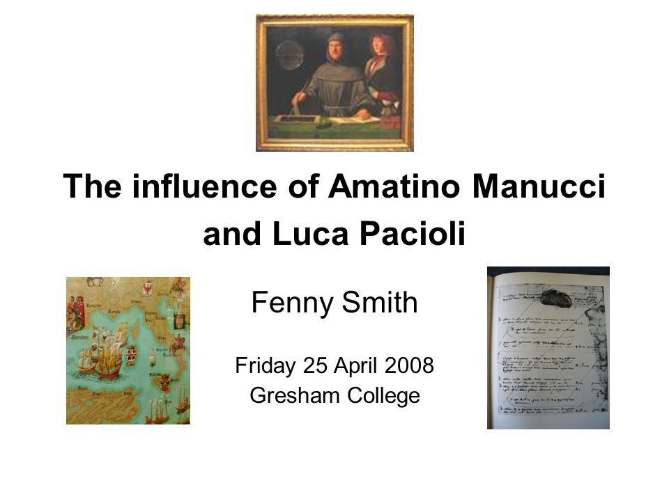 The influence of Amatino Manucci and Luca Pacioli Fenny Smith Friday 25 April 2008 Gresham College