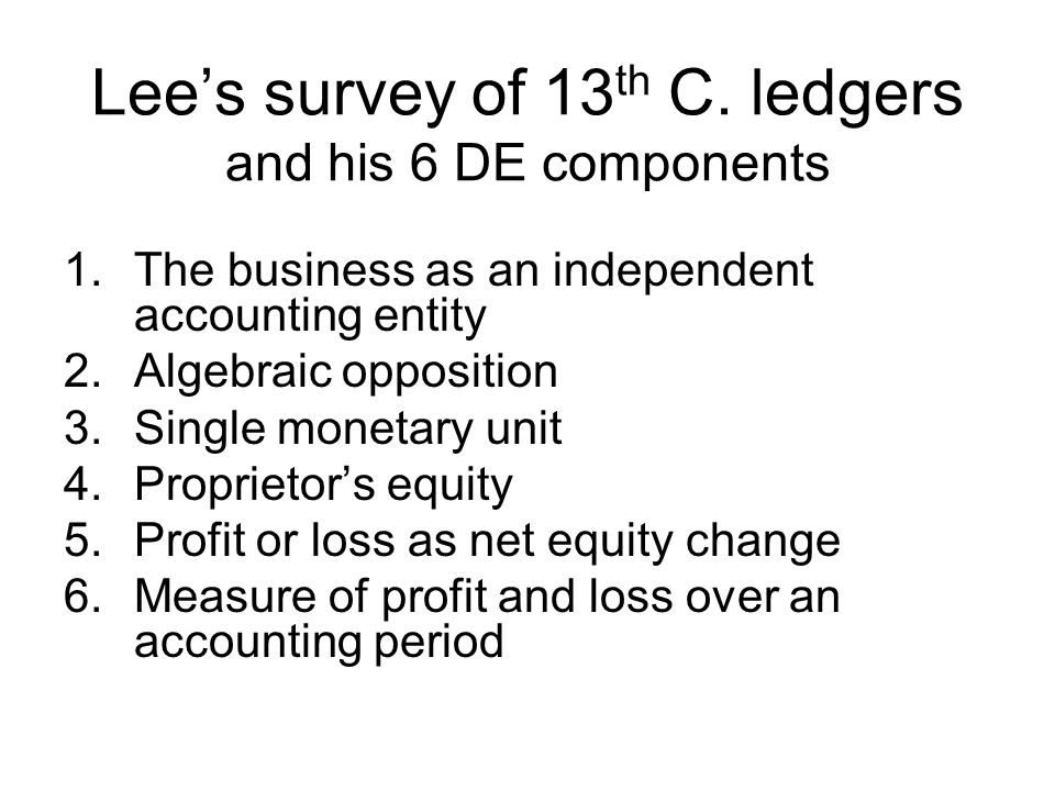 Lee's survey of 13 th C. ledgers and his 6 DE components 1.The business as an independent accounting entity 2.Algebraic opposition 3.Single monetary u