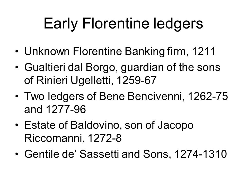 Early Florentine ledgers Unknown Florentine Banking firm, 1211 Gualtieri dal Borgo, guardian of the sons of Rinieri Ugelletti, 1259-67 Two ledgers of