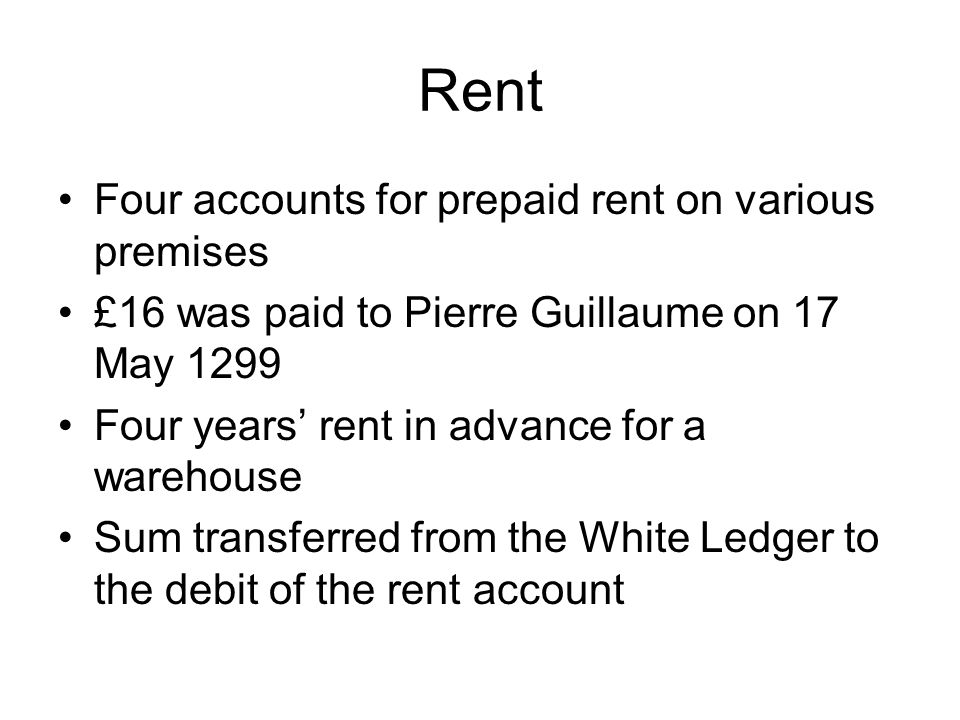 Rent Four accounts for prepaid rent on various premises £16 was paid to Pierre Guillaume on 17 May 1299 Four years' rent in advance for a warehouse Su