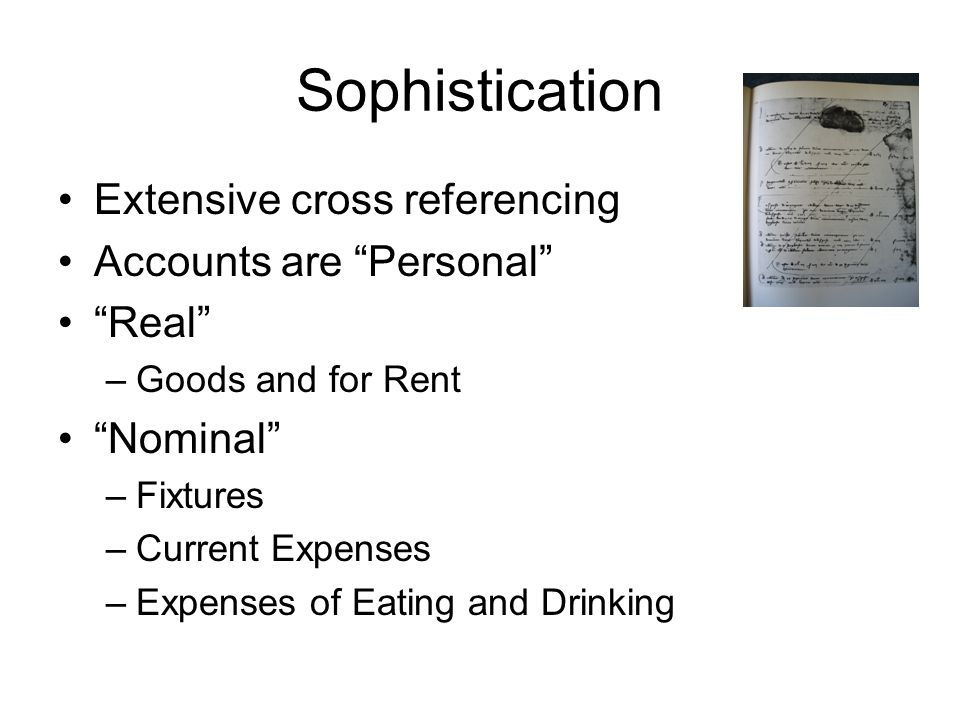"Sophistication Extensive cross referencing Accounts are ""Personal"" ""Real"" –Goods and for Rent ""Nominal"" –Fixtures –Current Expenses –Expenses of Eatin"