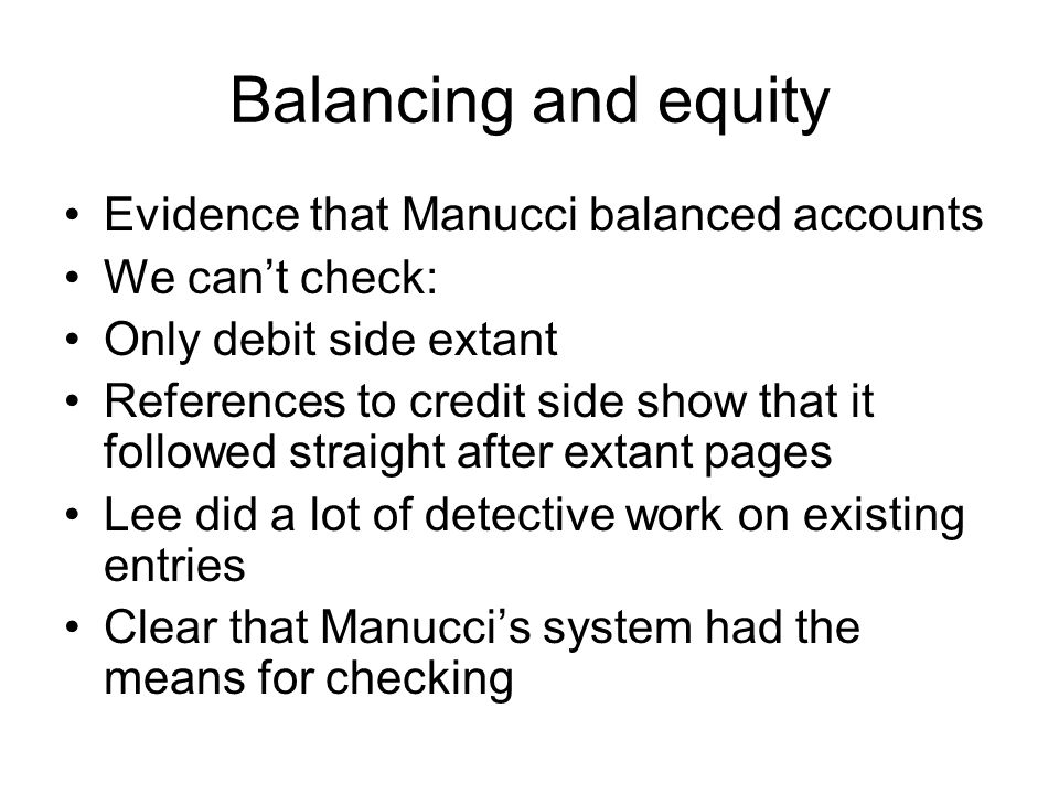 Balancing and equity Evidence that Manucci balanced accounts We can't check: Only debit side extant References to credit side show that it followed st