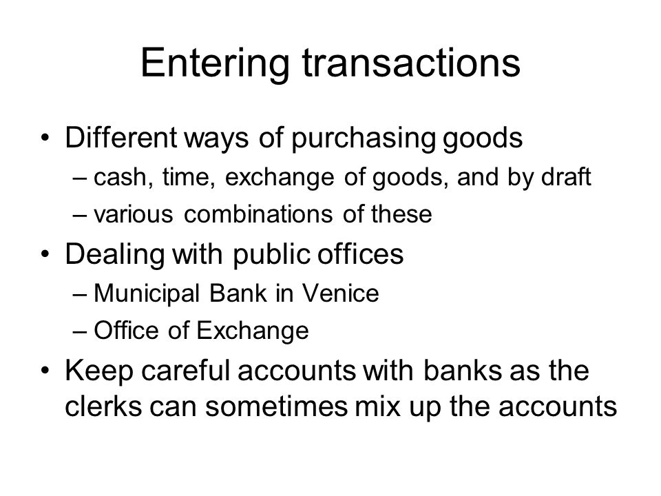 Entering transactions Different ways of purchasing goods –cash, time, exchange of goods, and by draft –various combinations of these Dealing with publ