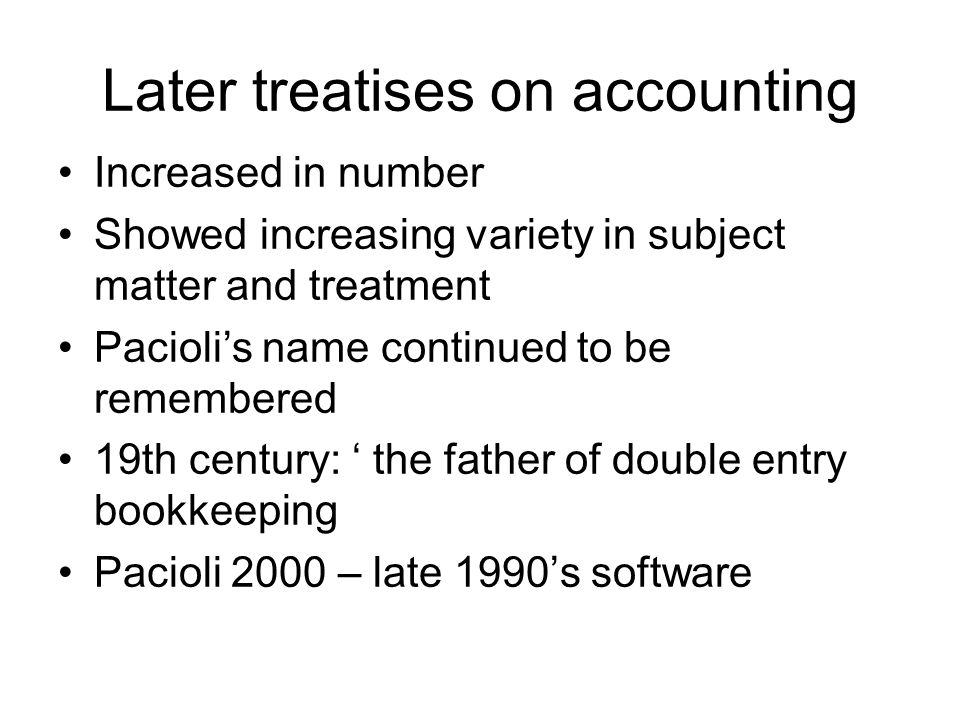 Later treatises on accounting Increased in number Showed increasing variety in subject matter and treatment Pacioli's name continued to be remembered