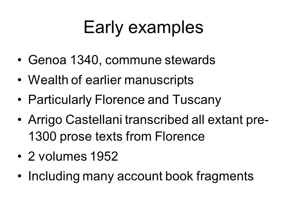 Early examples Genoa 1340, commune stewards Wealth of earlier manuscripts Particularly Florence and Tuscany Arrigo Castellani transcribed all extant p