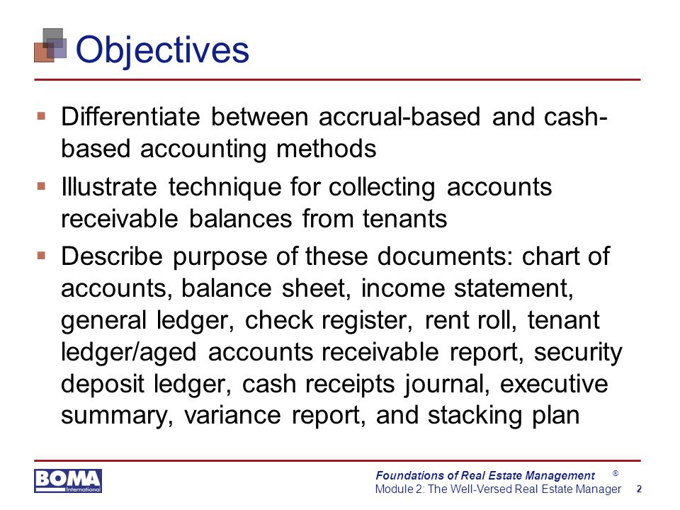 Foundations of Real Estate Management Module 2: The Well-Versed Real Estate Manager 2 ® Objectives  Differentiate between accrual-based and cash- based accounting methods  Illustrate technique for collecting accounts receivable balances from tenants  Describe purpose of these documents: chart of accounts, balance sheet, income statement, general ledger, check register, rent roll, tenant ledger/aged accounts receivable report, security deposit ledger, cash receipts journal, executive summary, variance report, and stacking plan