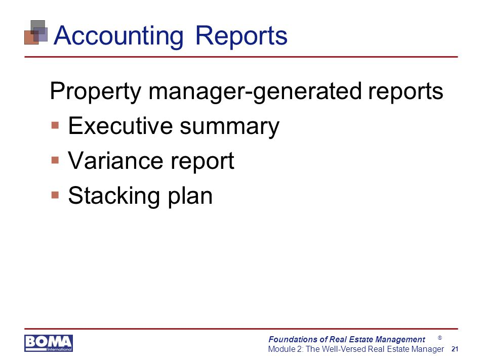 Foundations of Real Estate Management Module 2: The Well-Versed Real Estate Manager 21 ® Accounting Reports Property manager-generated reports  Executive summary  Variance report  Stacking plan