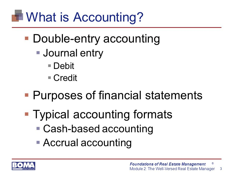 Foundations of Real Estate Management Module 2: The Well-Versed Real Estate Manager 3 ® What is Accounting.
