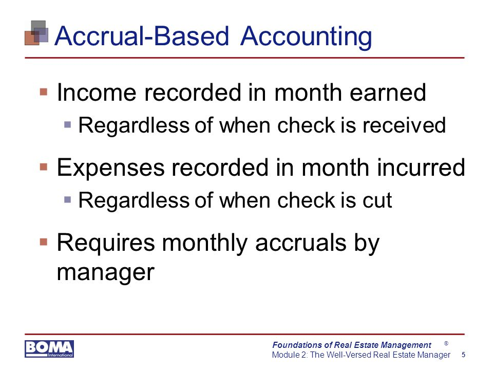 Foundations of Real Estate Management Module 2: The Well-Versed Real Estate Manager 5 ® Accrual-Based Accounting  Income recorded in month earned  Regardless of when check is received  Expenses recorded in month incurred  Regardless of when check is cut  Requires monthly accruals by manager