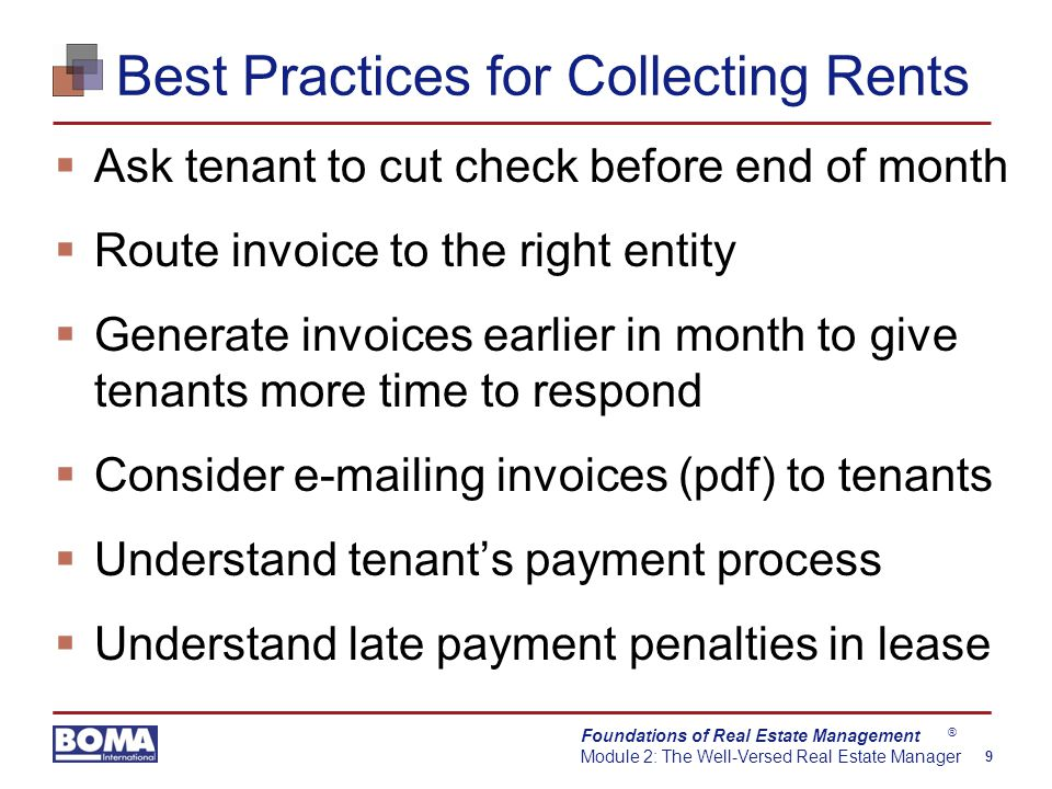Foundations of Real Estate Management Module 2: The Well-Versed Real Estate Manager 9 ® Best Practices for Collecting Rents  Ask tenant to cut check before end of month  Route invoice to the right entity  Generate invoices earlier in month to give tenants more time to respond  Consider e-mailing invoices (pdf) to tenants  Understand tenant's payment process  Understand late payment penalties in lease