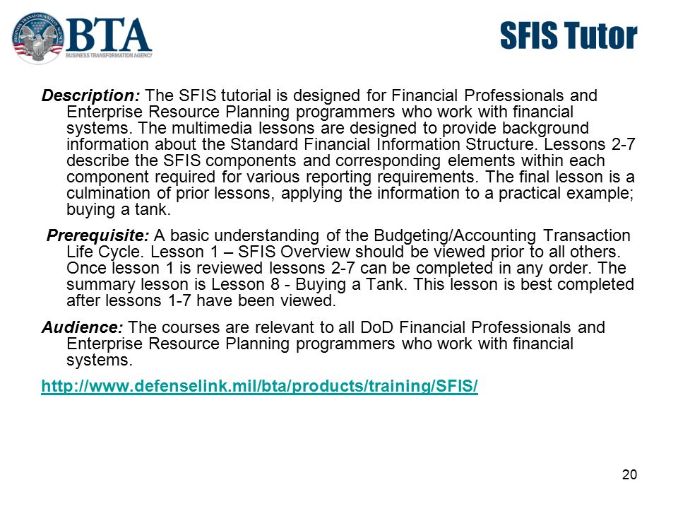20 SFIS Tutor Description: The SFIS tutorial is designed for Financial Professionals and Enterprise Resource Planning programmers who work with financ