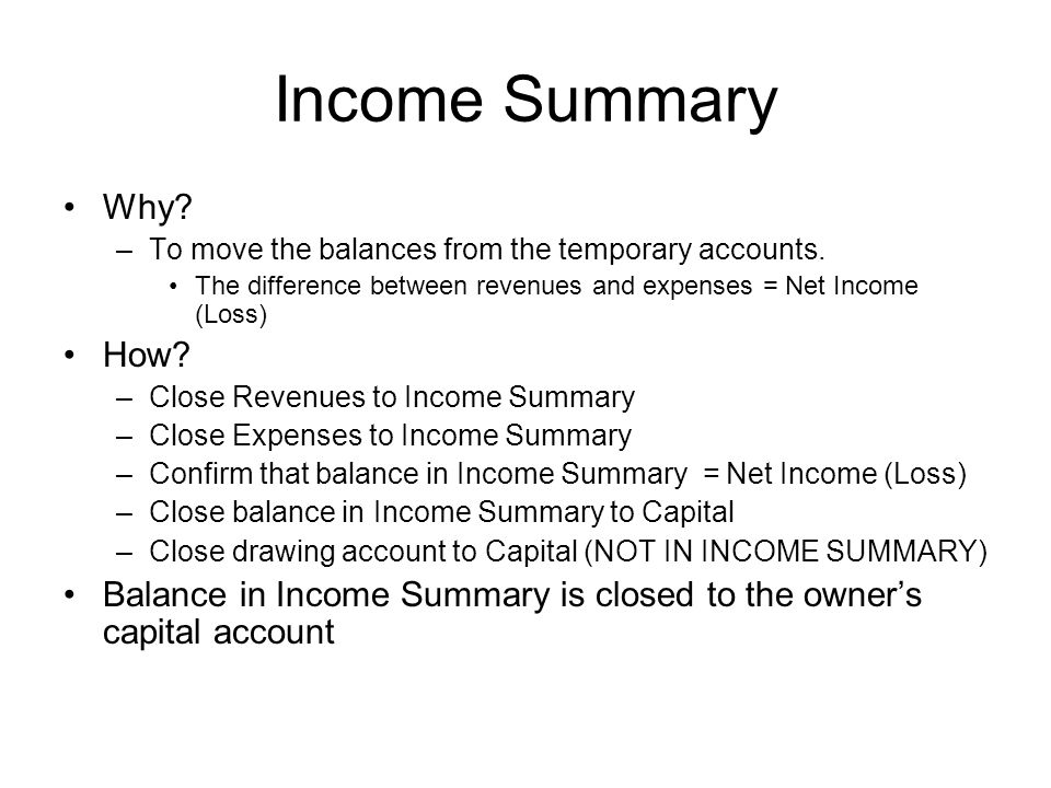 Income Summary Why? –To move the balances from the temporary accounts. The difference between revenues and expenses = Net Income (Loss) How? –Close Re