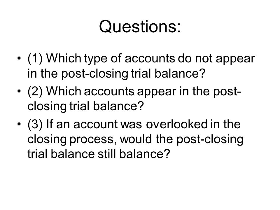Questions: (1) Which type of accounts do not appear in the post-closing trial balance? (2) Which accounts appear in the post- closing trial balance? (