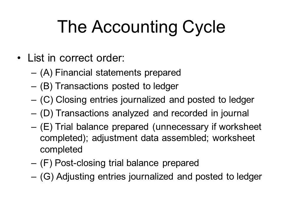 The Accounting Cycle List in correct order: –(A) Financial statements prepared –(B) Transactions posted to ledger –(C) Closing entries journalized and