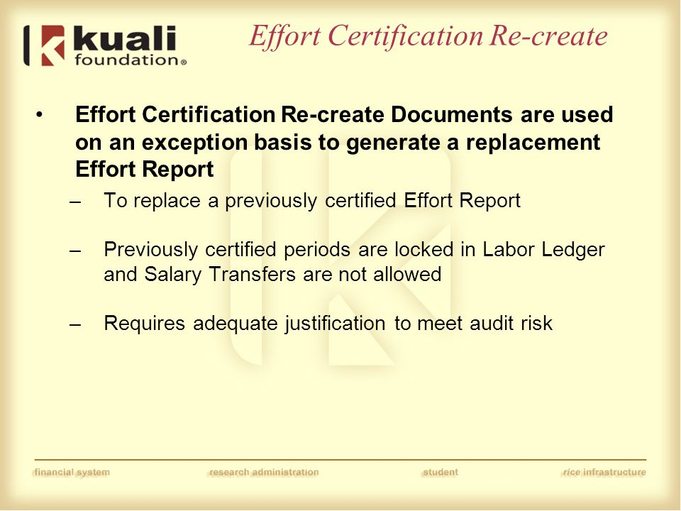 Effort Certification Re-create Effort Certification Re-create Documents are used on an exception basis to generate a replacement Effort Report –To replace a previously certified Effort Report –Previously certified periods are locked in Labor Ledger and Salary Transfers are not allowed –Requires adequate justification to meet audit risk