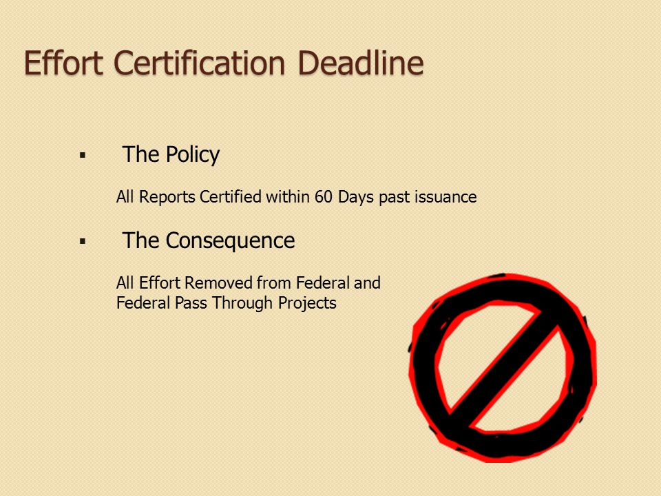 Effort Certification Deadline  The Policy All Reports Certified within 60 Days past issuance  The Consequence All Effort Removed from Federal and Fe