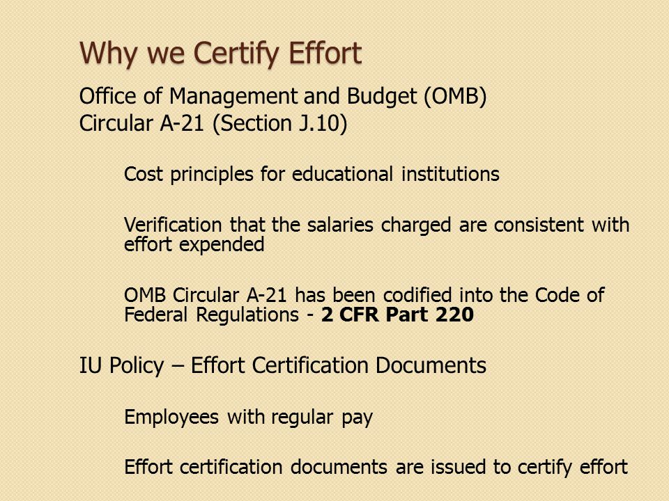 Why we Certify Effort Office of Management and Budget (OMB) Circular A-21 (Section J.10) Cost principles for educational institutions Verification tha