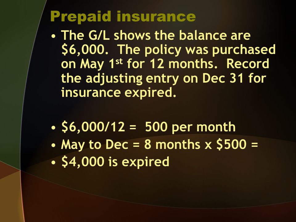 Prepaid insurance The G/L shows the balance are $6,000. The policy was purchased on May 1 st for 12 months. Record the adjusting entry on Dec 31 for i